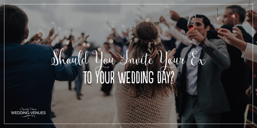 Should You Invite Your Ex To Your Wedding Day? | CHWV