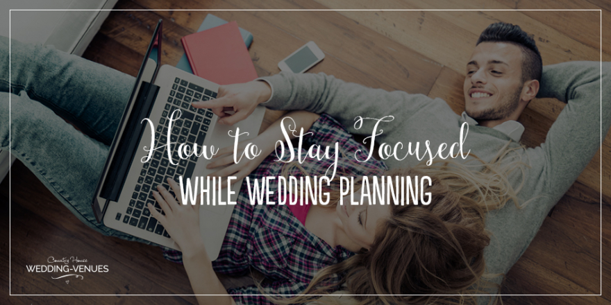 How To Stay Focused While Wedding Planning | CHWV
